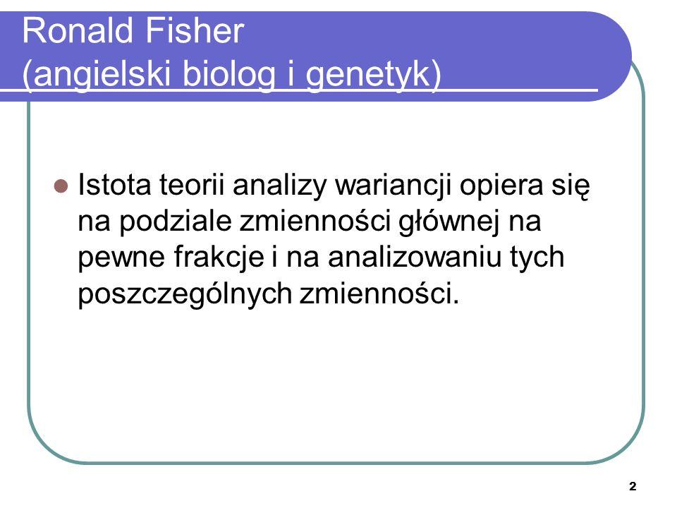 2 Ronald Fisher (angielski biolog i genetyk) Istota teorii analizy wariancji opiera się na podziale zmienności głównej na pewne frakcje i na analizowa