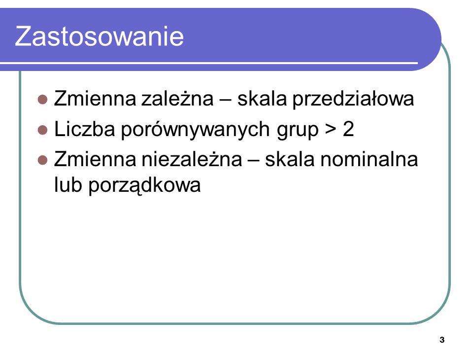 3 Zastosowanie Zmienna zależna – skala przedziałowa Liczba porównywanych grup > 2 Zmienna niezależna – skala nominalna lub porządkowa