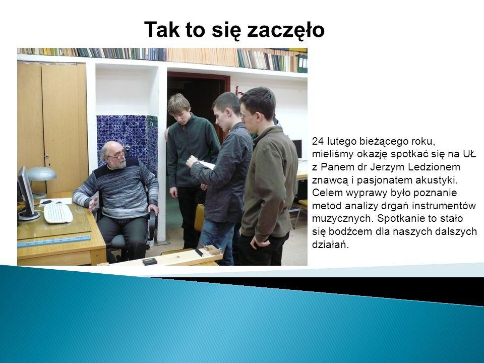 Tak to się zaczęło 24 lutego bieżącego roku, mieliśmy okazję spotkać się na UŁ z Panem dr Jerzym Ledzionem znawcą i pasjonatem akustyki. Celem wyprawy