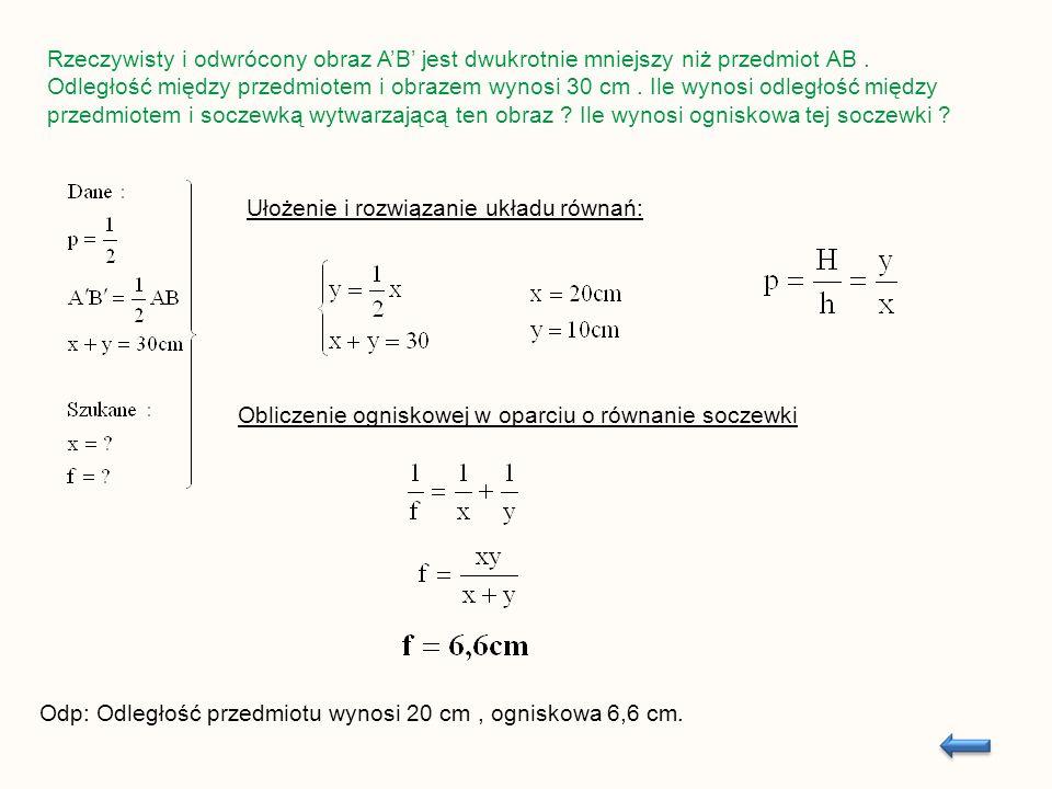 Rzeczywisty i odwrócony obraz AB jest dwukrotnie mniejszy niż przedmiot AB. Odległość między przedmiotem i obrazem wynosi 30 cm. Ile wynosi odległość