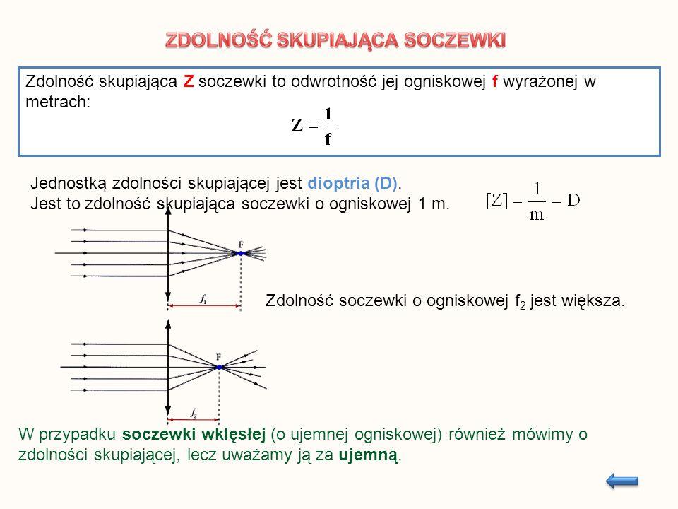 Zdolność skupiająca Z soczewki to odwrotność jej ogniskowej f wyrażonej w metrach: Jednostką zdolności skupiającej jest dioptria (D). Jest to zdolność