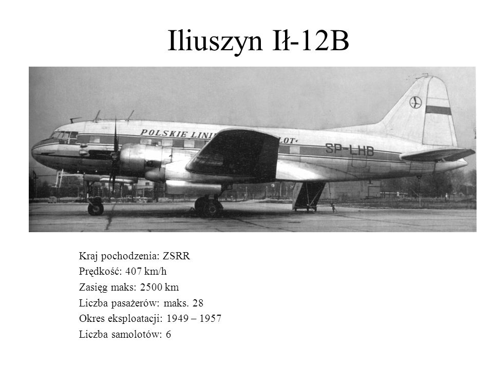 Iliuszyn Ił-12B Kraj pochodzenia: ZSRR Prędkość: 407 km/h Zasięg maks: 2500 km Liczba pasażerów: maks. 28 Okres eksploatacji: 1949 – 1957 Liczba samol