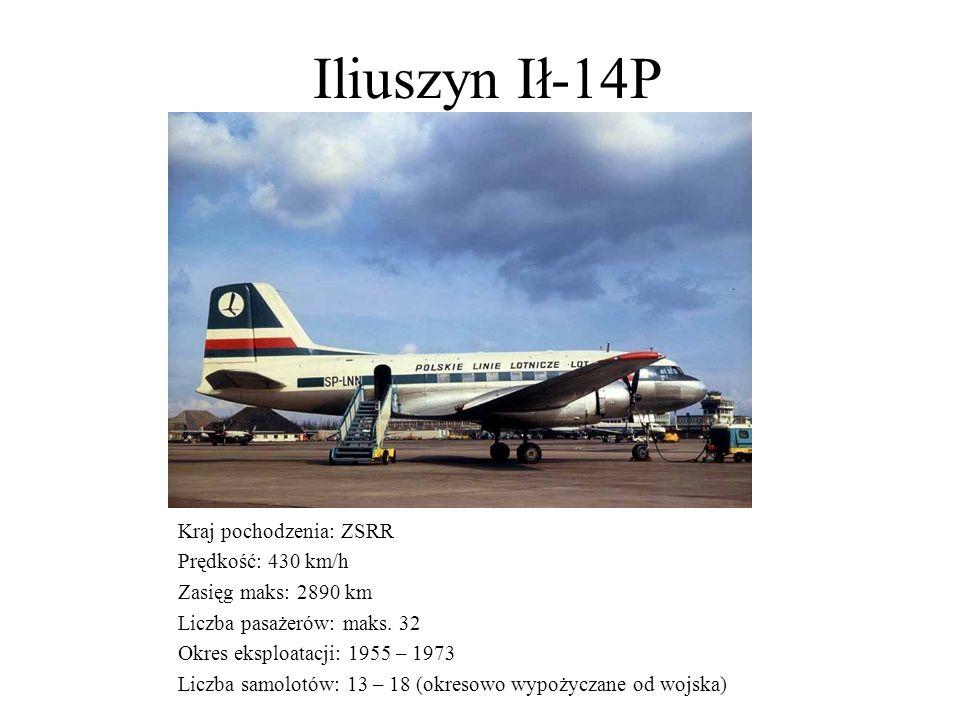 Iliuszyn Ił-14P Kraj pochodzenia: ZSRR Prędkość: 430 km/h Zasięg maks: 2890 km Liczba pasażerów: maks. 32 Okres eksploatacji: 1955 – 1973 Liczba samol