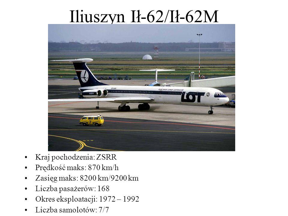 Iliuszyn Ił-62/Ił-62M Kraj pochodzenia: ZSRR Prędkość maks: 870 km/h Zasięg maks: 8200 km/9200 km Liczba pasażerów: 168 Okres eksploatacji: 1972 – 199