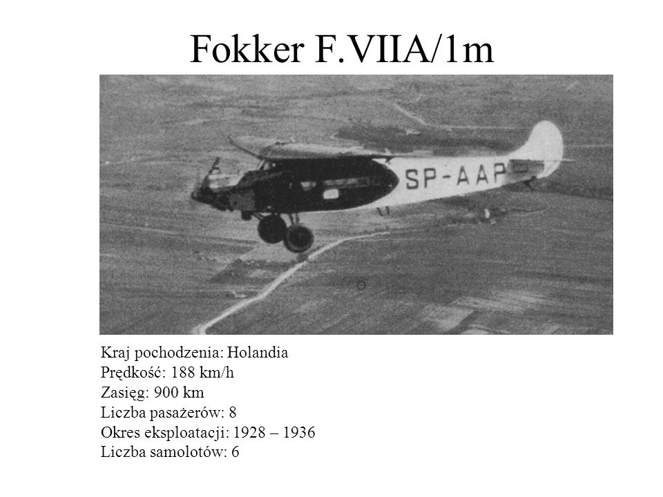 Fokker F.VIIb/3m Kraj pochodzenia: Polska, licencja Holandia Prędkość: 200 km/h Zasięg: 1200 km Liczba pasażerów: 8 Okres eksploatacji: 1928 – 1939 Liczba samolotów: 15