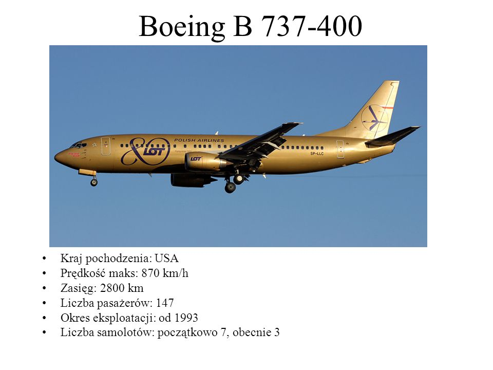 Boeing B 737-400 Kraj pochodzenia: USA Prędkość maks: 870 km/h Zasięg: 2800 km Liczba pasażerów: 147 Okres eksploatacji: od 1993 Liczba samolotów: poc