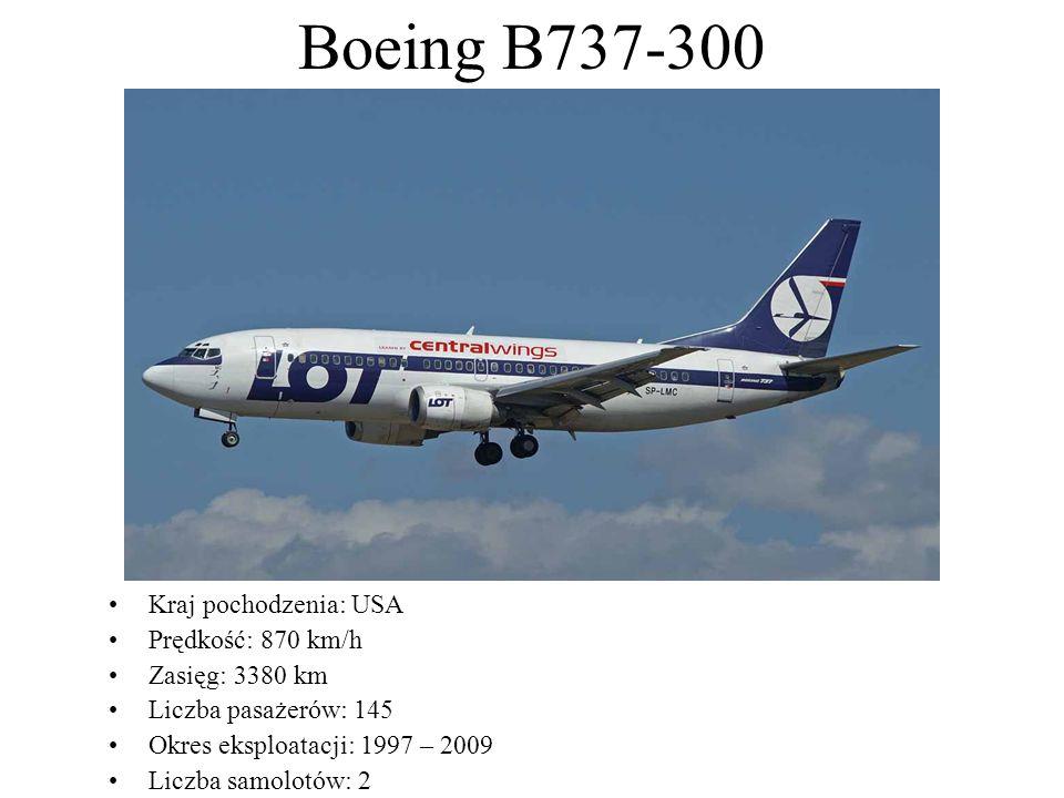 Boeing B737-300 Kraj pochodzenia: USA Prędkość: 870 km/h Zasięg: 3380 km Liczba pasażerów: 145 Okres eksploatacji: 1997 – 2009 Liczba samolotów: 2