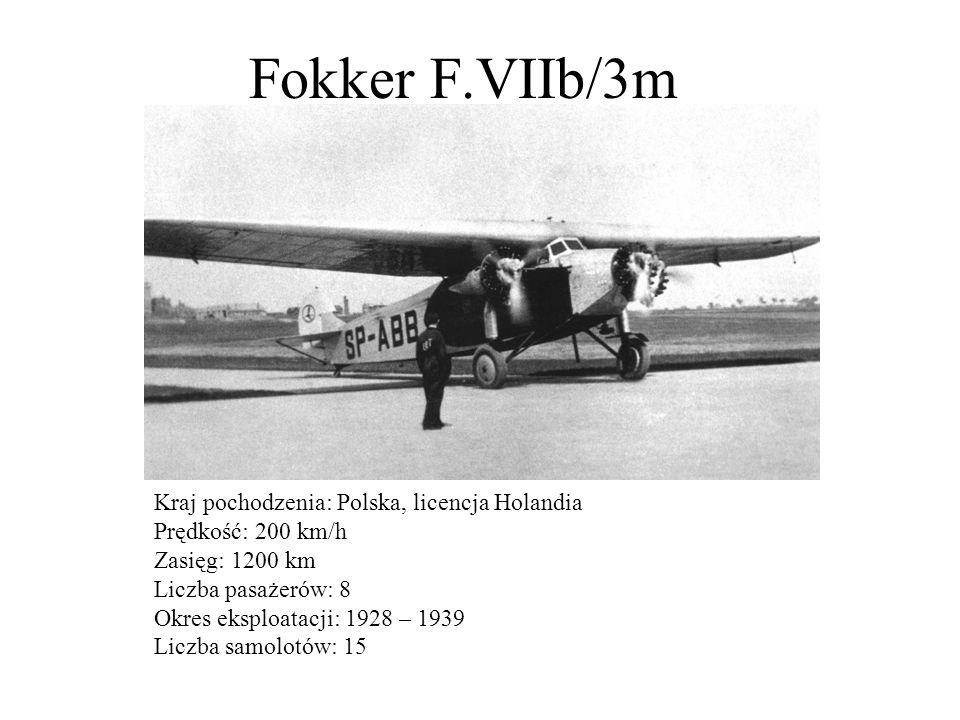Fokker F.VIIb/3m Kraj pochodzenia: Polska, licencja Holandia Prędkość: 200 km/h Zasięg: 1200 km Liczba pasażerów: 8 Okres eksploatacji: 1928 – 1939 Li