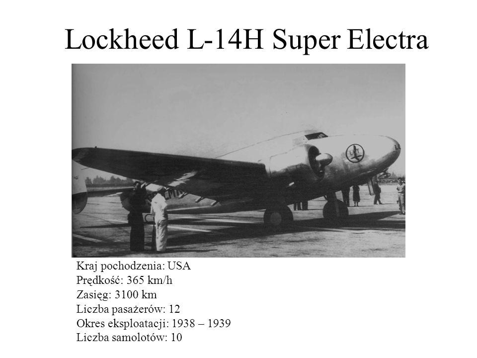 Lockheed L-14H Super Electra Kraj pochodzenia: USA Prędkość: 365 km/h Zasięg: 3100 km Liczba pasażerów: 12 Okres eksploatacji: 1938 – 1939 Liczba samo