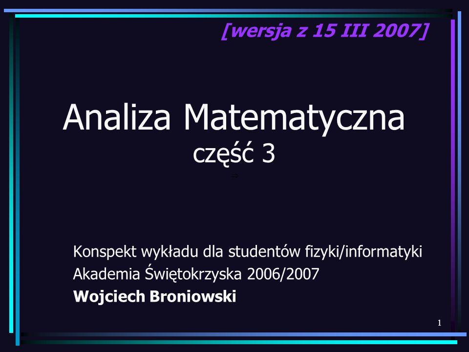 1 Analiza Matematyczna część 3 Konspekt wykładu dla studentów fizyki/informatyki Akademia Świętokrzyska 2006/2007 Wojciech Broniowski [wersja z 15 III