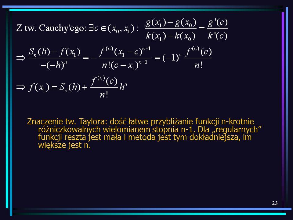 23 Znaczenie tw. Taylora: dość łatwe przybliżanie funkcji n-krotnie różniczkowalnych wielomianem stopnia n-1. Dla regularnych funkcji reszta jest mała