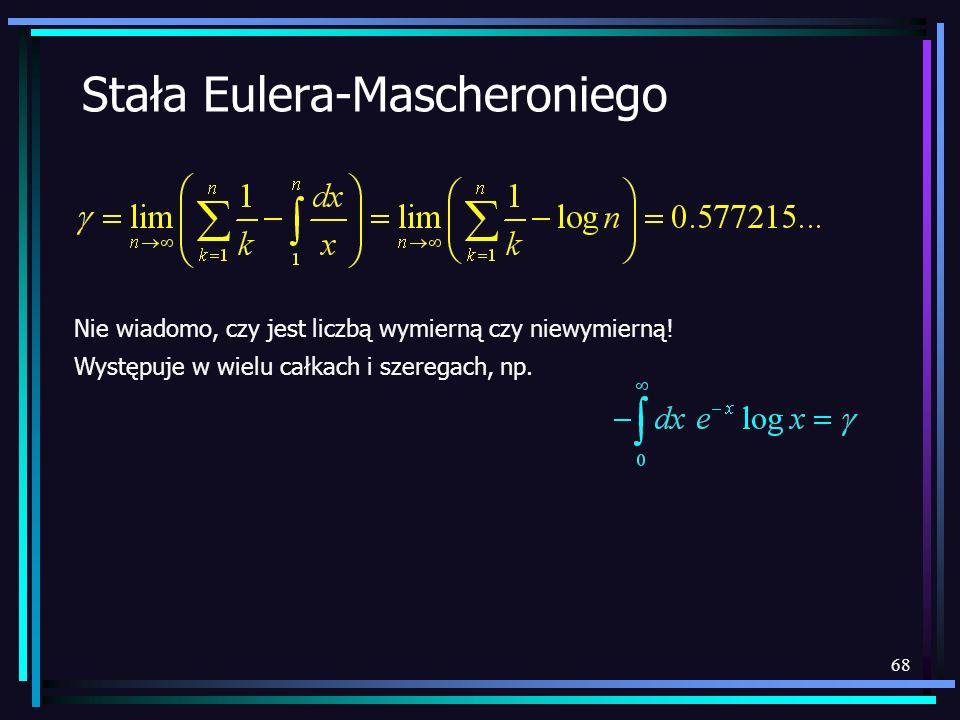68 Stała Eulera-Mascheroniego Nie wiadomo, czy jest liczbą wymierną czy niewymierną! Występuje w wielu całkach i szeregach, np.