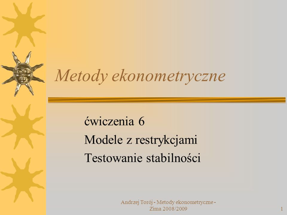 Andrzej Torój - Metody ekonometryczne - Zima 2008/20091 Metody ekonometryczne ćwiczenia 6 Modele z restrykcjami Testowanie stabilności