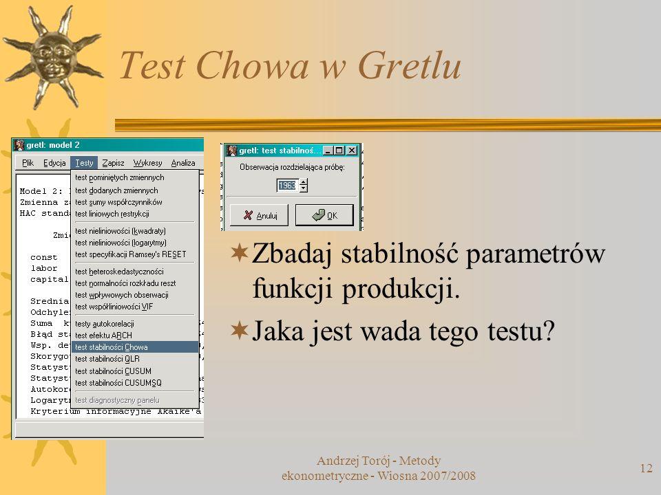 Andrzej Torój - Metody ekonometryczne - Wiosna 2007/2008 12 Test Chowa w Gretlu Zbadaj stabilność parametrów funkcji produkcji. Jaka jest wada tego te
