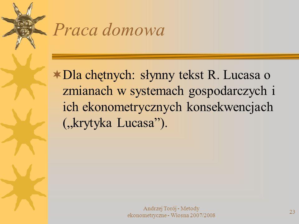 Andrzej Torój - Metody ekonometryczne - Wiosna 2007/2008 23 Praca domowa Dla chętnych: słynny tekst R. Lucasa o zmianach w systemach gospodarczych i i