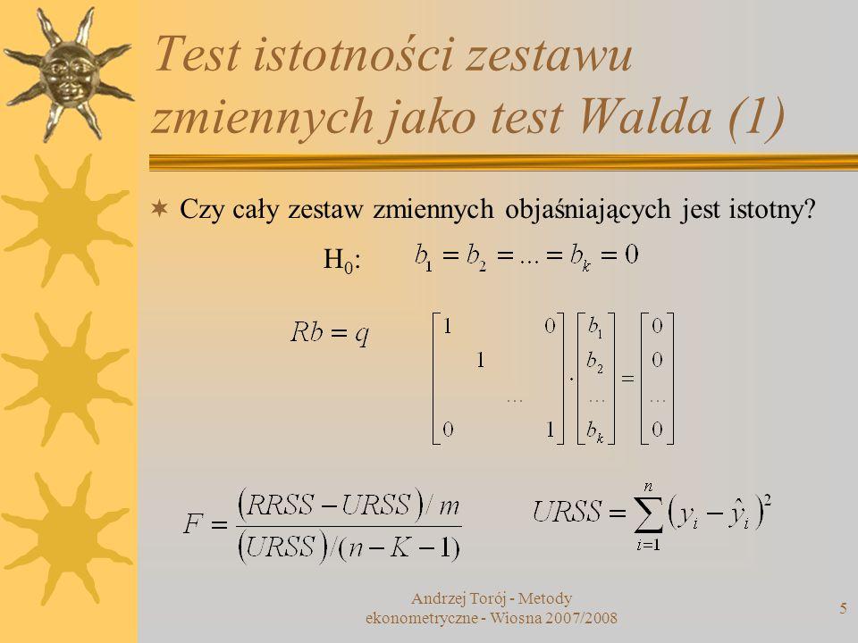 Andrzej Torój - Metody ekonometryczne - Wiosna 2007/2008 5 Test istotności zestawu zmiennych jako test Walda (1) Czy cały zestaw zmiennych objaśniając