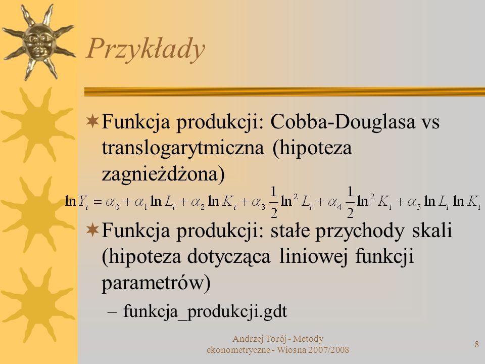 Andrzej Torój - Metody ekonometryczne - Wiosna 2007/2008 8 Przykłady Funkcja produkcji: Cobba-Douglasa vs translogarytmiczna (hipoteza zagnieżdżona) F