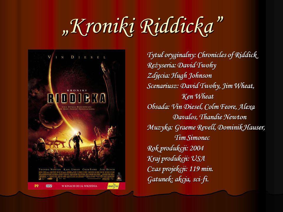Kroniki Riddicka Tytuł oryginalny: Chronicles of Riddick Reżyseria: David Twohy Zdjęcia: Hugh Johnson Scenariusz: David Twohy, Jim Wheat, Ken Wheat Ke