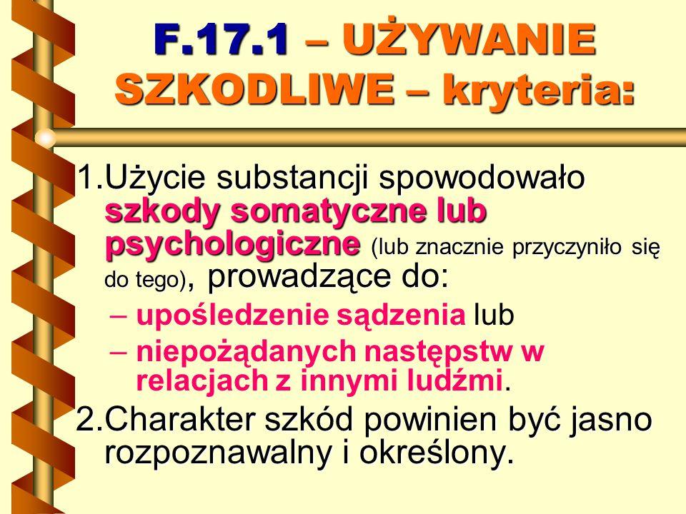 F.17.1 – UŻYWANIE SZKODLIWE – kryteria: 1.Użycie substancji spowodowało szkody somatyczne lub psychologiczne (lub znacznie przyczyniło się do tego), p