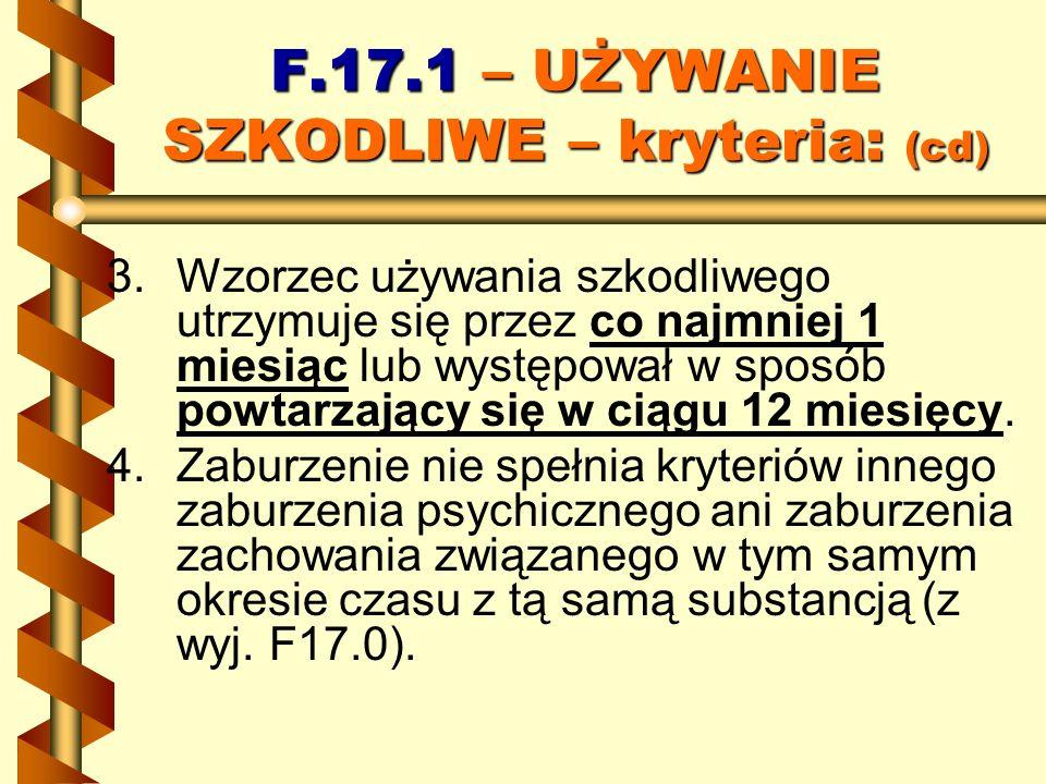 F.17.1 – UŻYWANIE SZKODLIWE – kryteria: (cd) 3. 3.Wzorzec używania szkodliwego utrzymuje się przez co najmniej 1 miesiąc lub występował w sposób powta