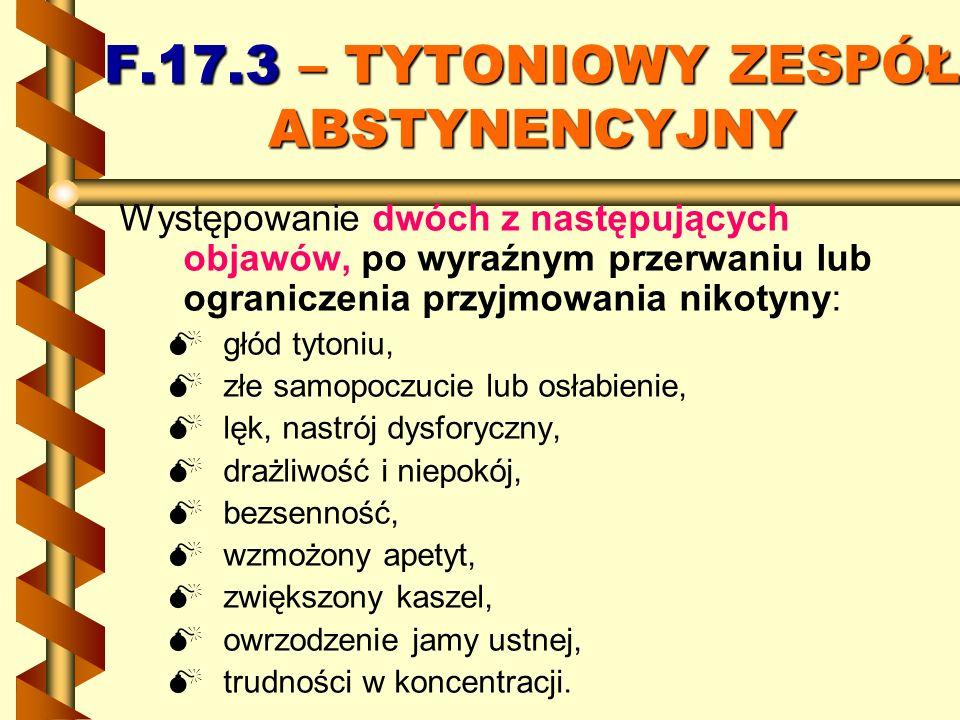 F.17.3 – TYTONIOWY ZESPÓŁ ABSTYNENCYJNY Występowanie dwóch z następujących objawów, po wyraźnym przerwaniu lub ograniczenia przyjmowania nikotyny: głó