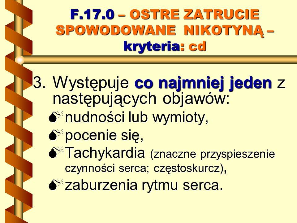 F.17.0 – OSTRE ZATRUCIE SPOWODOWANE NIKOTYNĄ – kryteria: cd 3.Występuje co najmniej jeden z następujących objawów: nudności lub wymioty, nudności lub