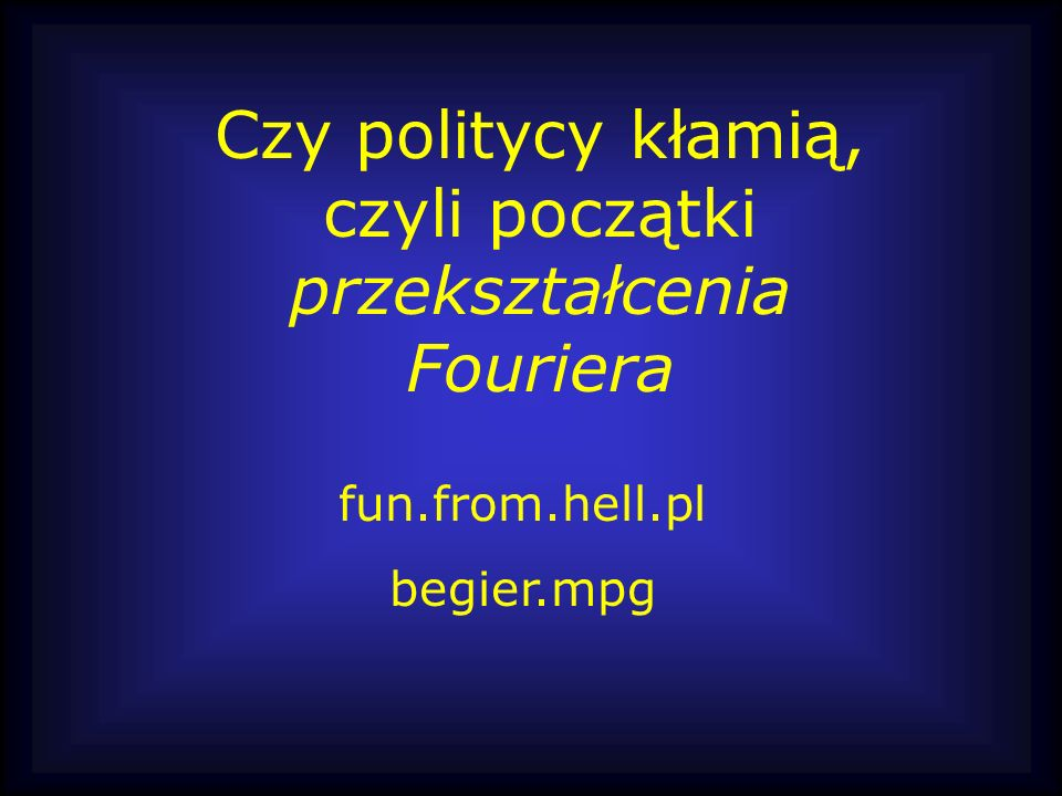 Czy politycy kłamią, czyli początki przekształcenia Fouriera fun.from.hell.pl begier.mpg
