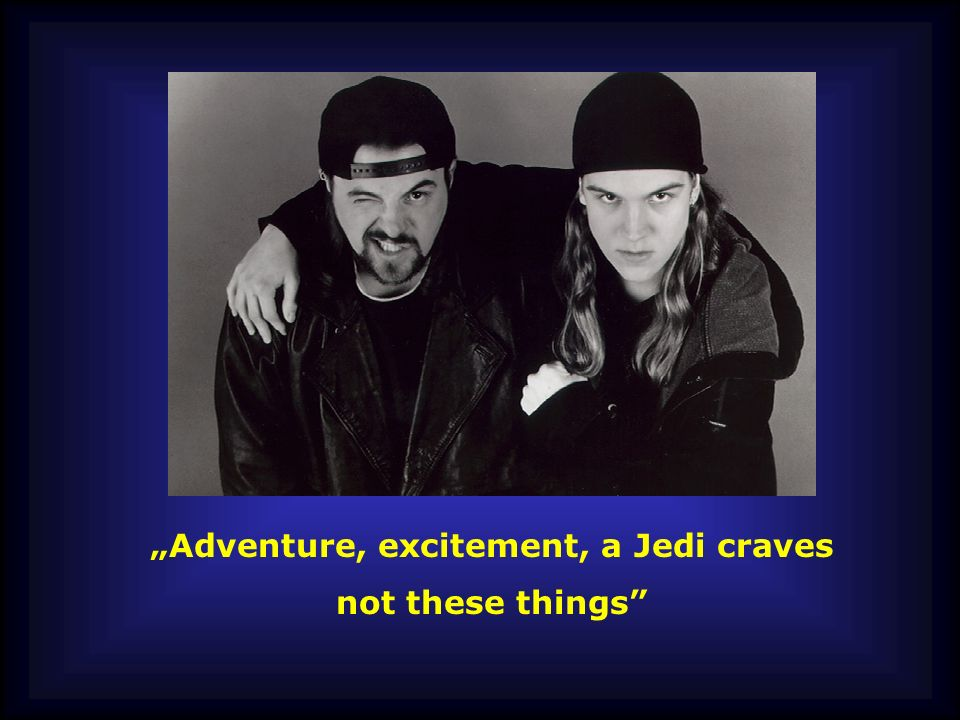 Adventure, excitement, a Jedi craves not these things