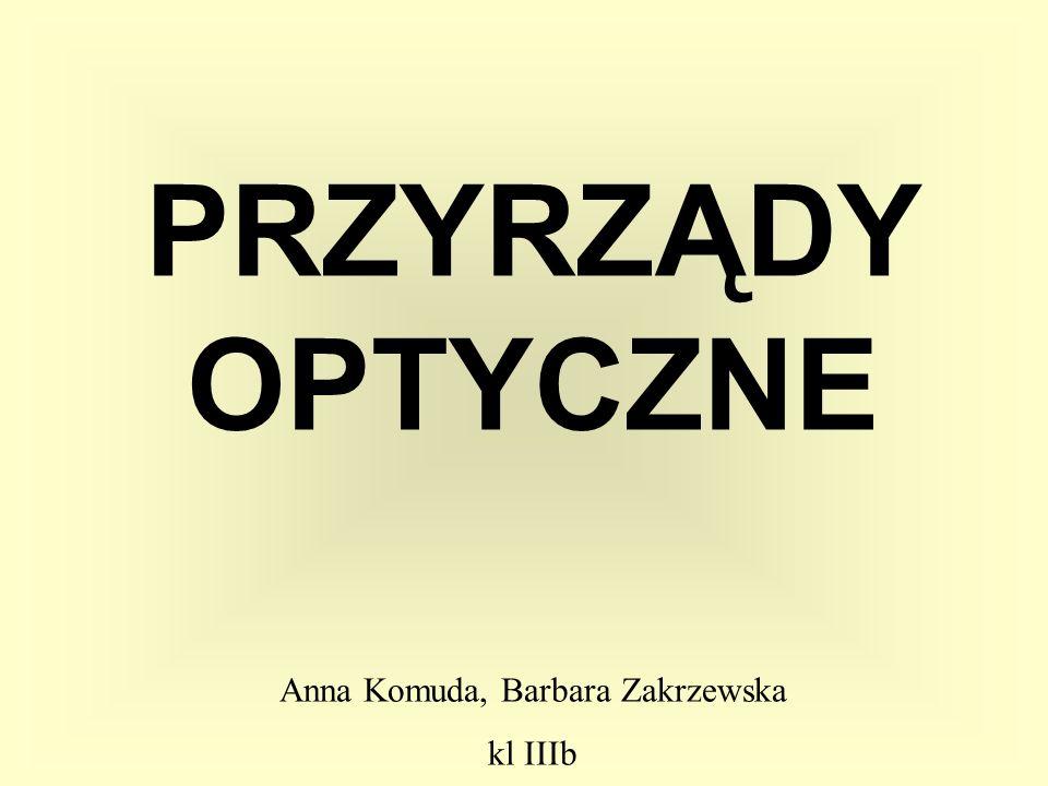 PRZYRZĄDY OPTYCZNE Anna Komuda, Barbara Zakrzewska kl IIIb
