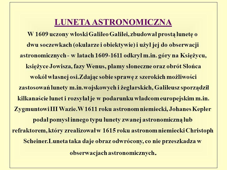 LUNETA ASTRONOMICZNA W 1609 uczony włoski Galileo Galilei, zbudował prostą lunetę o dwu soczewkach (okularze i obiektywie) i użył jej do obserwacji as
