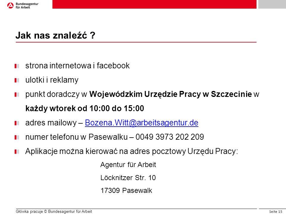 Seite 15 Główka pracuje © Bundesagentur für Arbeit Jak nas znaleźć ? strona internetowa i facebook ulotki i reklamy punkt doradczy w Wojewódzkim Urzęd