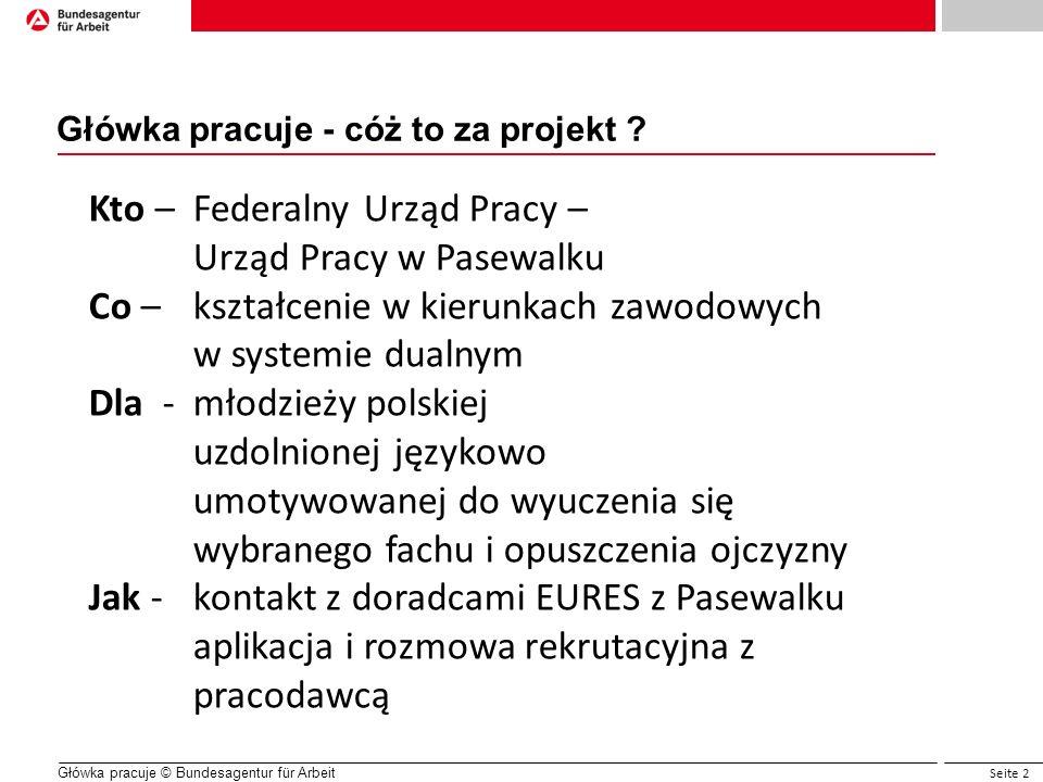 Seite 2 Główka pracuje © Bundesagentur für Arbeit Główka pracuje - cóż to za projekt ? Kto – Federalny Urząd Pracy – Urząd Pracy w Pasewalku Co – kszt