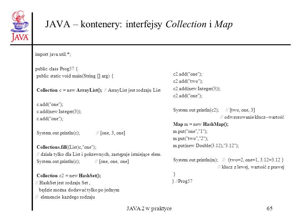 JAVA 2 w praktyce65 JAVA – kontenery: interfejsy Collection i Map import java.util.*; public class Prog57 { public static void main(String [] arg) { C