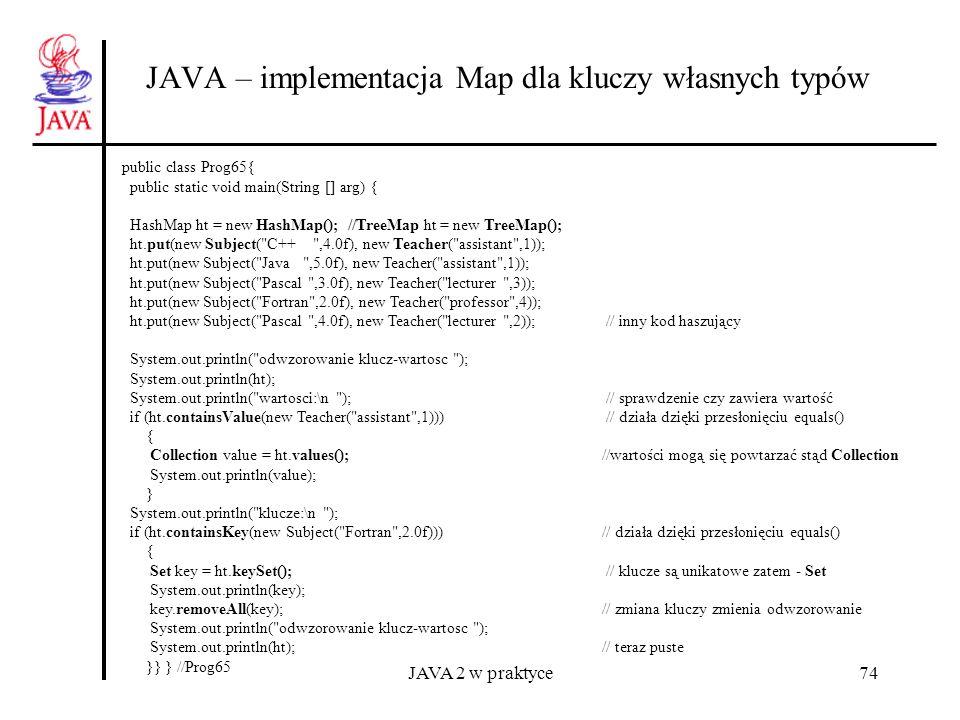 JAVA 2 w praktyce74 JAVA – implementacja Map dla kluczy własnych typów public class Prog65{ public static void main(String [] arg) { HashMap ht = new