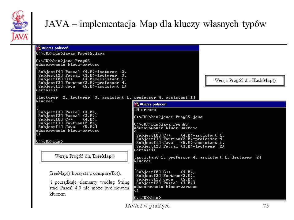 JAVA 2 w praktyce75 JAVA – implementacja Map dla kluczy własnych typów Wersja Prog65 dla HashMap() Wersja Prog65 dla TreeMap() TreeMap() korzysta z co