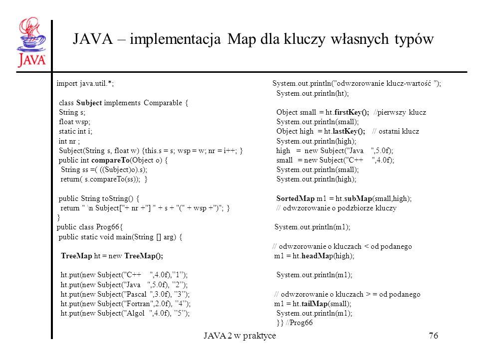 JAVA 2 w praktyce76 JAVA – implementacja Map dla kluczy własnych typów import java.util.*; class Subject implements Comparable { String s; float wsp;