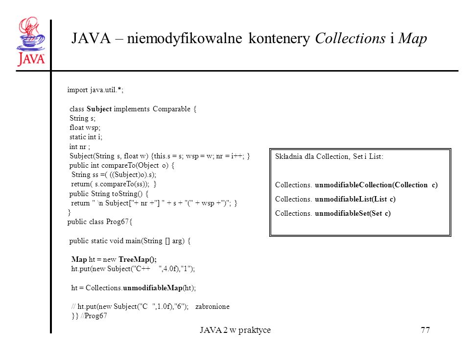 JAVA 2 w praktyce77 JAVA – niemodyfikowalne kontenery Collections i Map import java.util.*; class Subject implements Comparable { String s; float wsp;