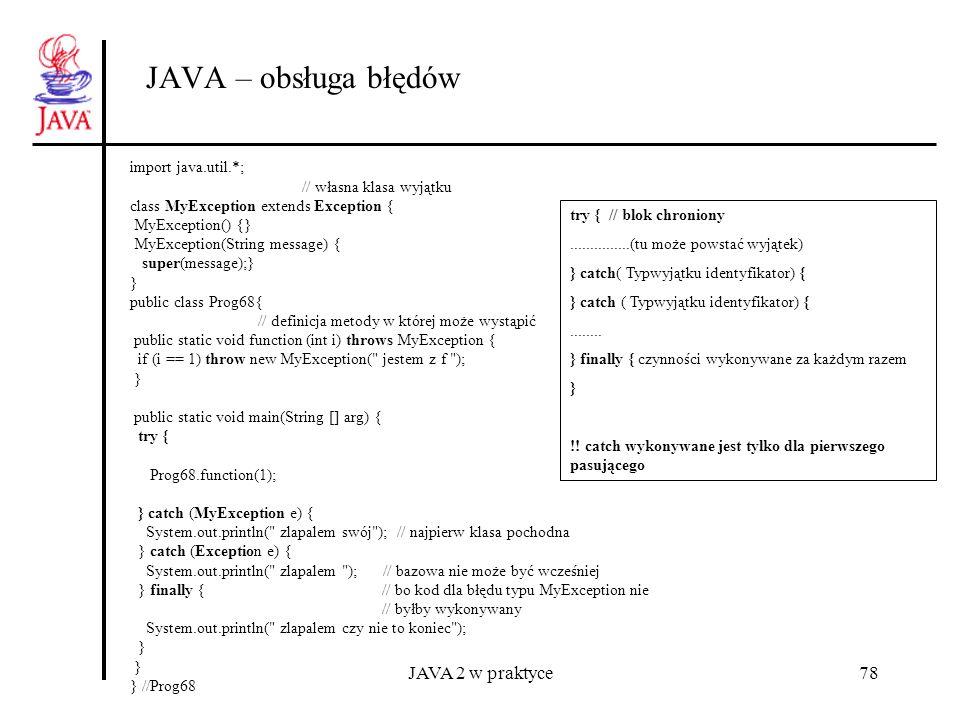 JAVA 2 w praktyce78 JAVA – obsługa błędów try { // blok chroniony...............(tu może powstać wyjątek) } catch( Typwyjątku identyfikator) {........