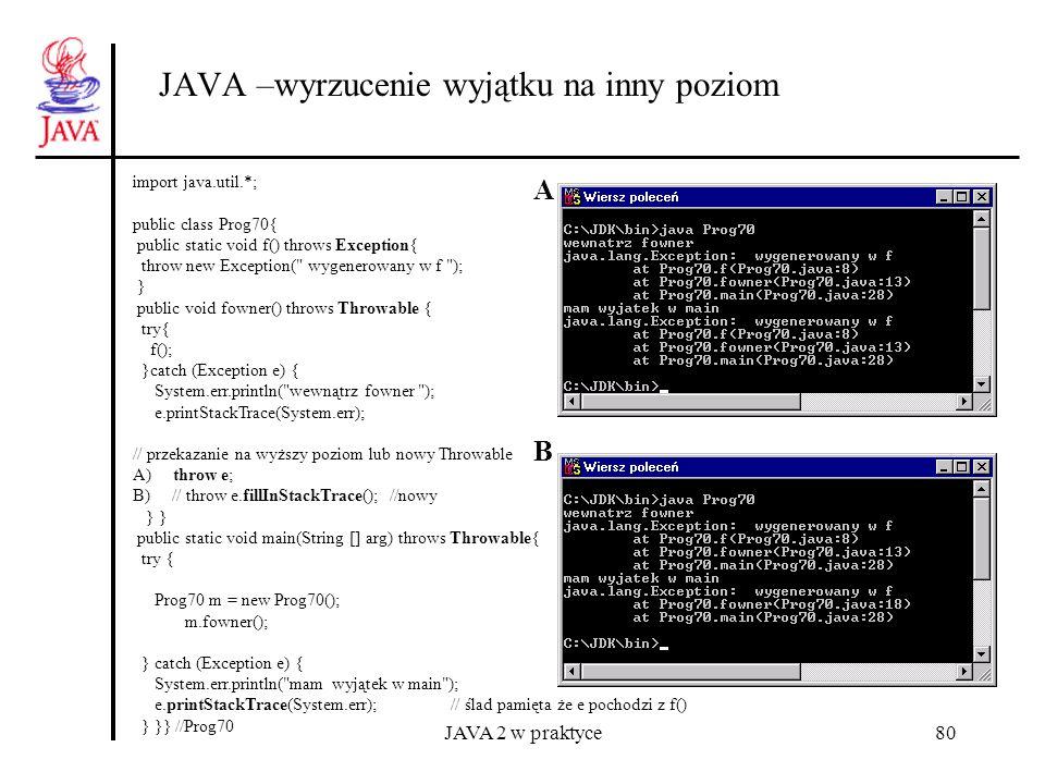 JAVA 2 w praktyce80 JAVA –wyrzucenie wyjątku na inny poziom import java.util.*; public class Prog70{ public static void f() throws Exception{ throw ne