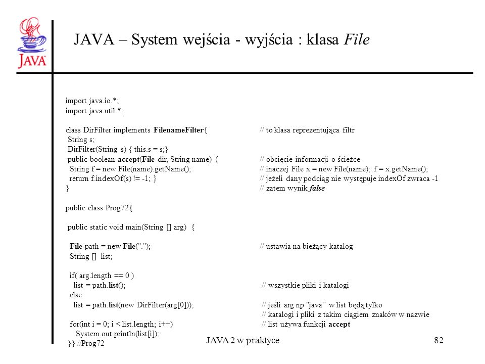 JAVA 2 w praktyce82 JAVA – System wejścia - wyjścia : klasa File import java.io.*; import java.util.*; class DirFilter implements FilenameFilter{// to