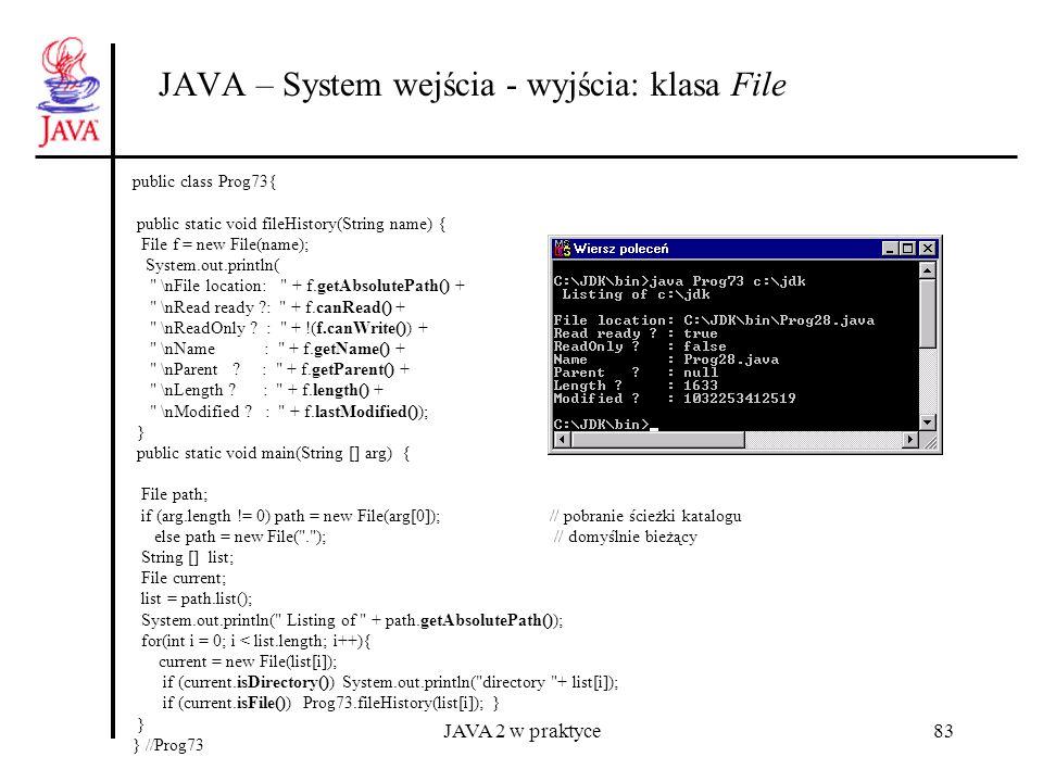 JAVA 2 w praktyce83 JAVA – System wejścia - wyjścia: klasa File public class Prog73{ public static void fileHistory(String name) { File f = new File(n