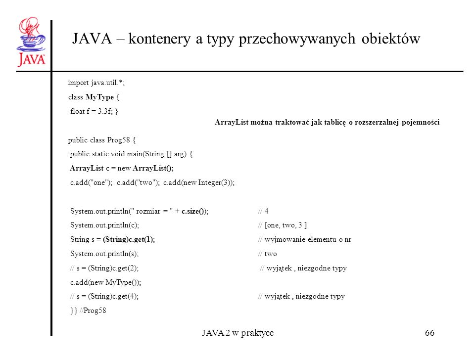 JAVA 2 w praktyce77 JAVA – niemodyfikowalne kontenery Collections i Map import java.util.*; class Subject implements Comparable { String s; float wsp; static int i; int nr ; Subject(String s, float w) {this.s = s; wsp = w; nr = i++; } public int compareTo(Object o) { String ss =( ((Subject)o).s); return( s.compareTo(ss)); } public String toString() { return \n Subject[ + nr + ] + s + ( + wsp + ) ; } } public class Prog67{ public static void main(String [] arg) { Map ht = new TreeMap(); ht.put(new Subject( C++ ,4.0f), 1 ); ht = Collections.unmodifiableMap(ht); // ht.put(new Subject( C ,1.0f), 6 ); zabronione }} //Prog67 Składnia dla Collection, Set i List: Collections.