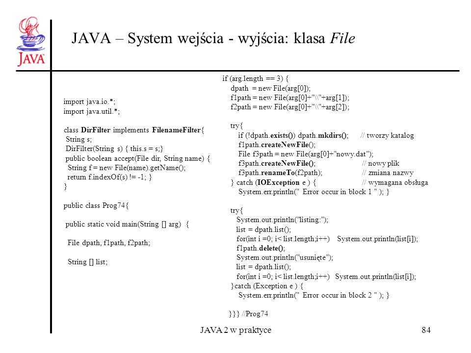 JAVA 2 w praktyce84 JAVA – System wejścia - wyjścia: klasa File import java.io.*; import java.util.*; class DirFilter implements FilenameFilter{ Strin