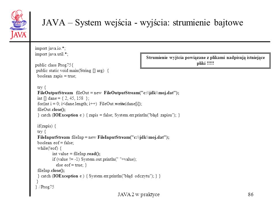 JAVA 2 w praktyce86 JAVA – System wejścia - wyjścia: strumienie bajtowe import java.io.*; import java.util.*; public class Prog75{ public static void