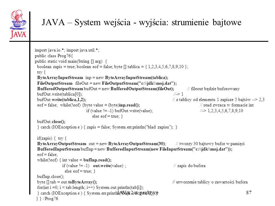 JAVA 2 w praktyce87 JAVA – System wejścia - wyjścia: strumienie bajtowe import java.io.*; import java.util.*; public class Prog76{ public static void