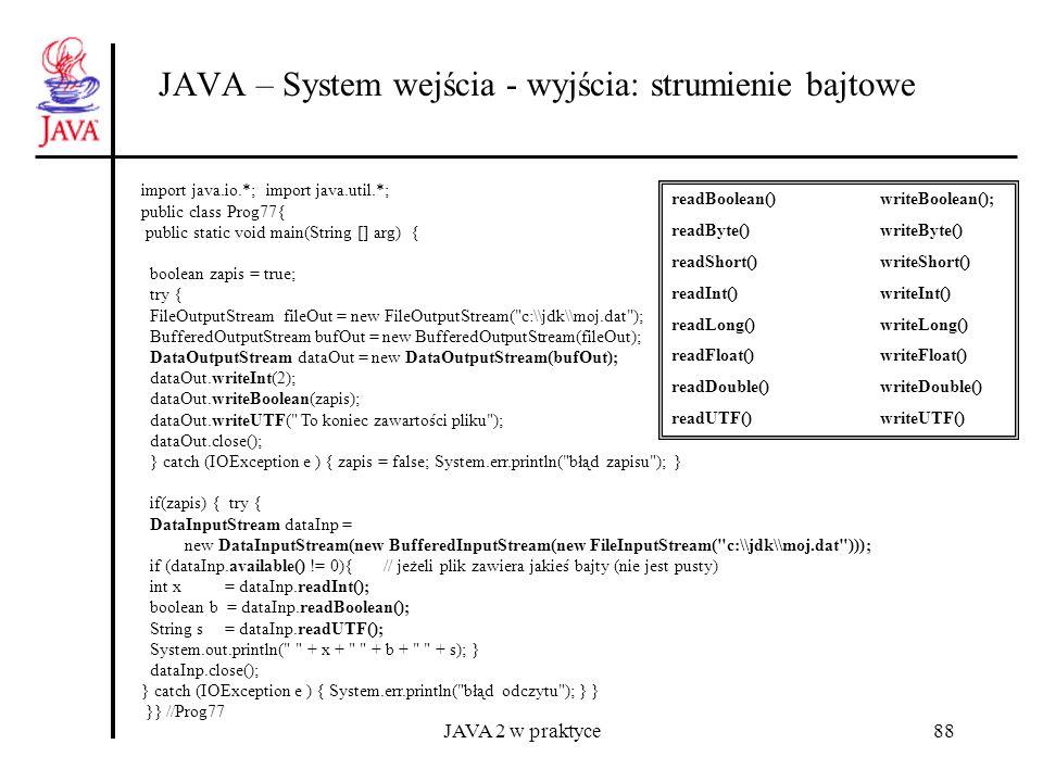 JAVA 2 w praktyce88 JAVA – System wejścia - wyjścia: strumienie bajtowe import java.io.*; import java.util.*; public class Prog77{ public static void