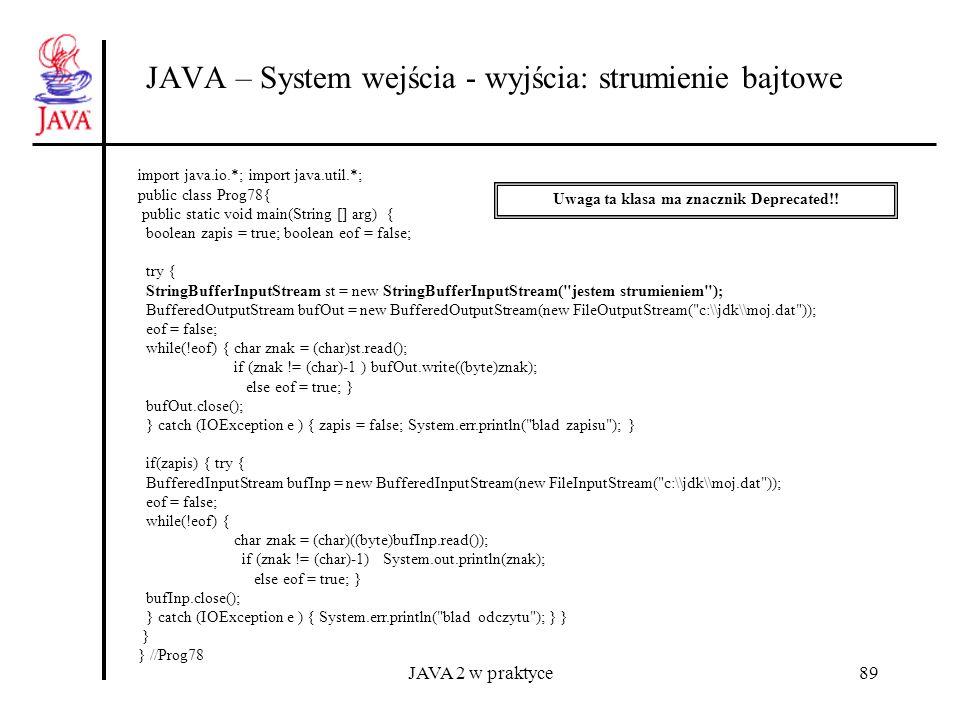 JAVA 2 w praktyce89 JAVA – System wejścia - wyjścia: strumienie bajtowe import java.io.*; import java.util.*; public class Prog78{ public static void