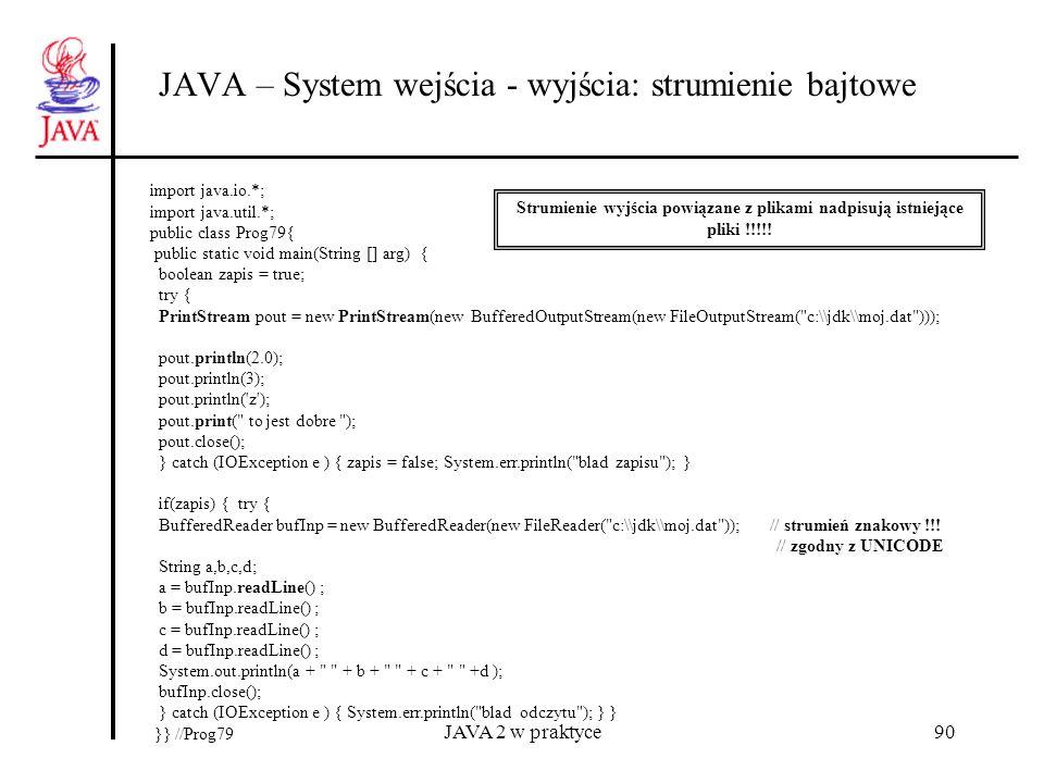 JAVA 2 w praktyce90 JAVA – System wejścia - wyjścia: strumienie bajtowe import java.io.*; import java.util.*; public class Prog79{ public static void