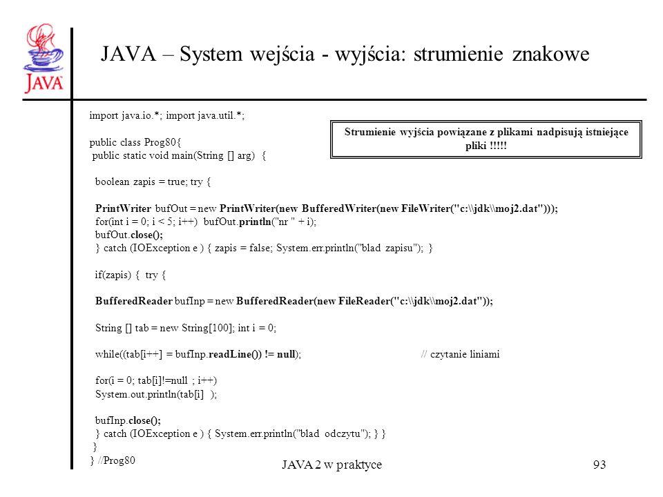 JAVA 2 w praktyce93 JAVA – System wejścia - wyjścia: strumienie znakowe import java.io.*; import java.util.*; public class Prog80{ public static void