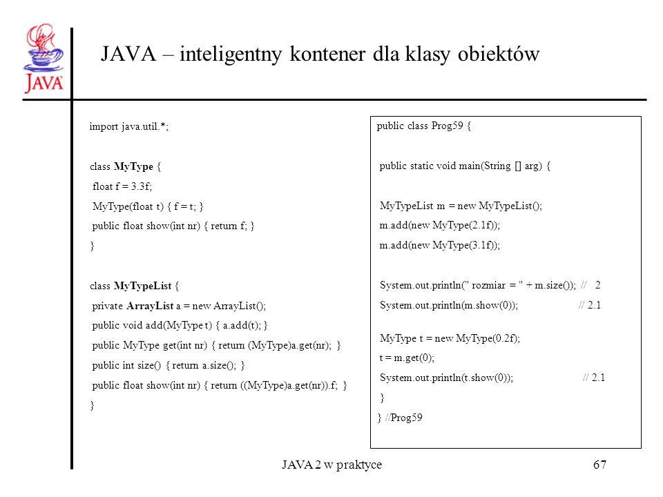 JAVA 2 w praktyce67 JAVA – inteligentny kontener dla klasy obiektów import java.util.*; class MyType { float f = 3.3f; MyType(float t) { f = t; } publ